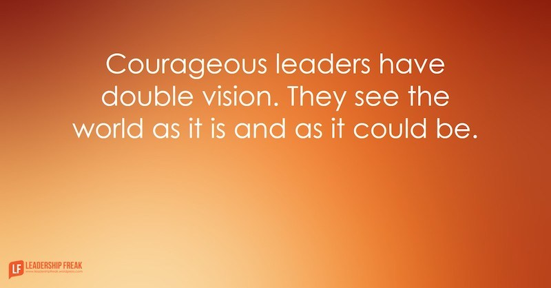 Courageous leaders have double vision. They see the world as it is and as it could be.