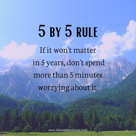 5 by 5 rule - if it won't matter in 5 years, don't spend more than 5 minutes worrying about it