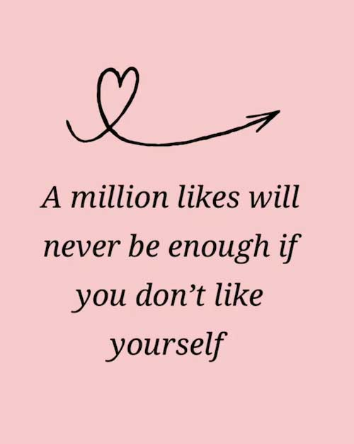 A million likes will never be enough if you don't like yourself.