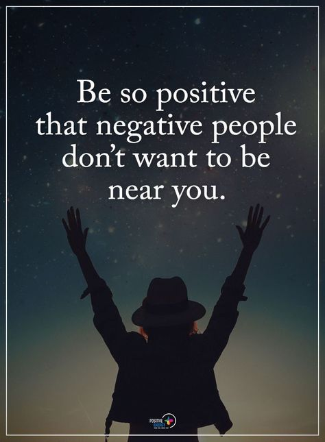 Be so positive that negative people don't want to be near you.