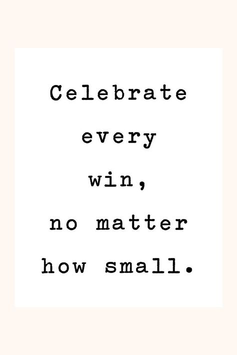 Celebrate every win, no matter how small.