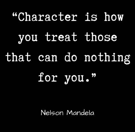 Character is how you treat those that can do nothing for you.