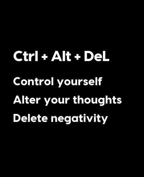 Control yourself, alter your thought, delete negativity.
