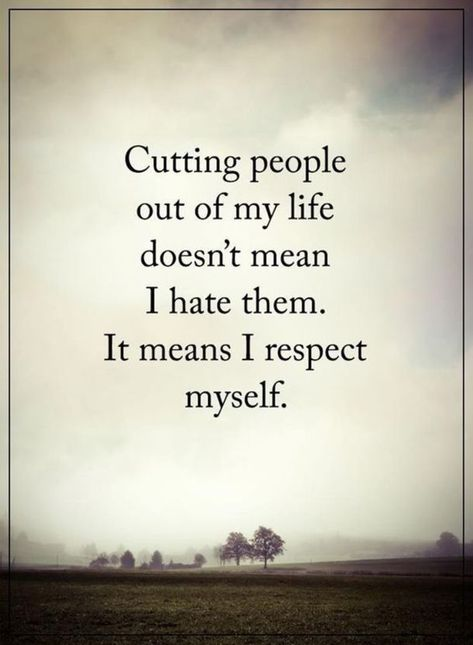 Cutting people out of my life doesn't mean I hate them. It means I respect myself.