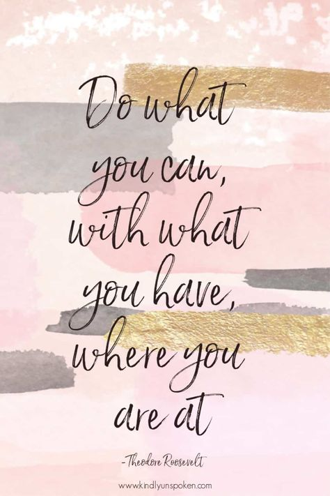 Do what you can, with what you have, where you are at.
