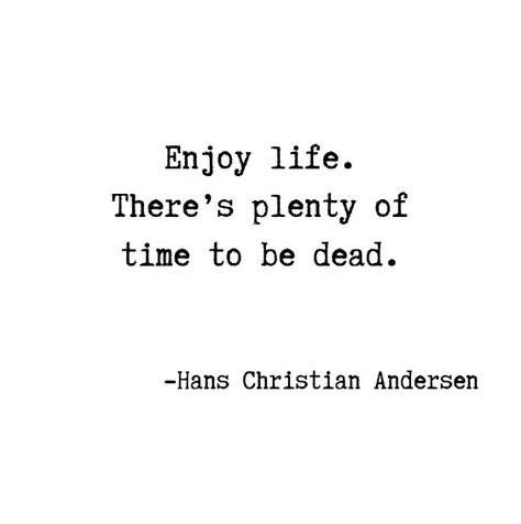 Enjoy life. There's plenty of time to be dead.