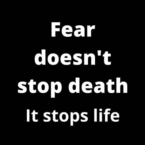 Fear doesn't stop death, it stops life.