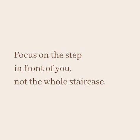 Focus on the step in front of you, not the whole staircase.