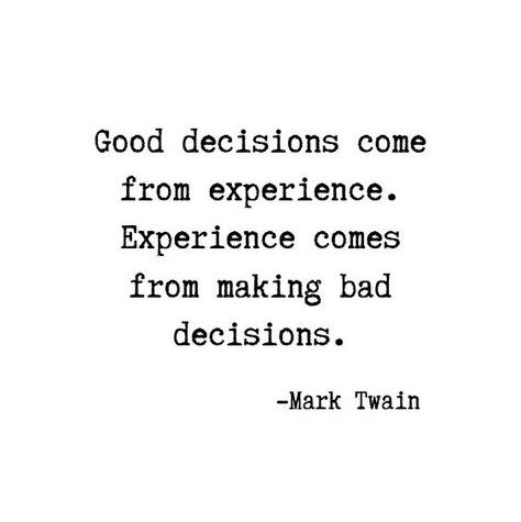 Good decisions come from experience. Experience comes from making bad decisions.