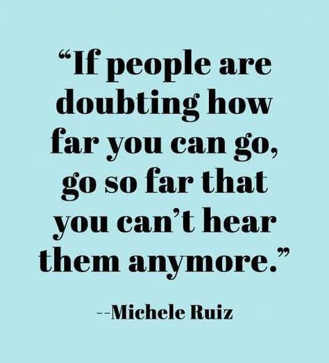 If people are doubting how far you can go, go so far that you can't hear them anymore.