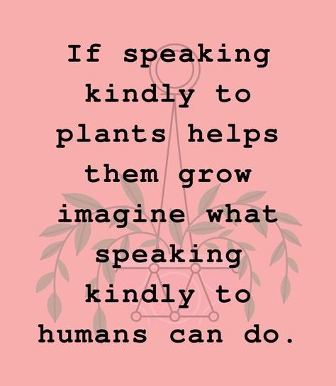 If speaking kindly to plants helps them grow imagine what speaking kindly to humans can do.