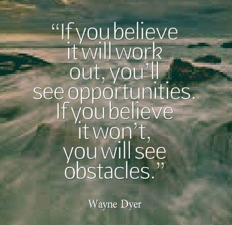 If you believe it will work out, you'll see opportunities. If you believe it won't, you will see obstacles.