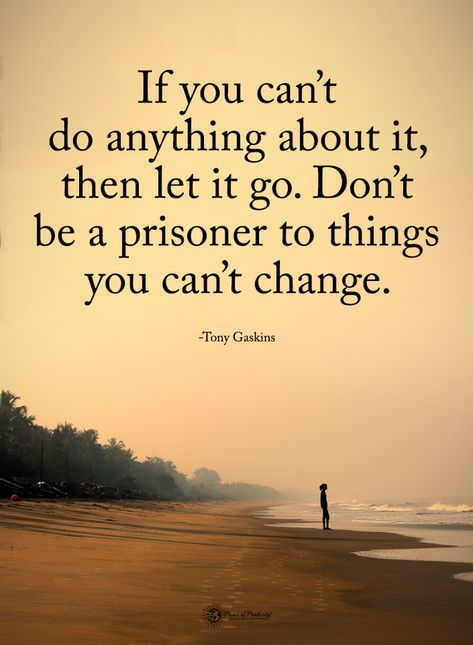 If you can't do anything about it, then let i go. Don't be a prisoner to things you can't change.