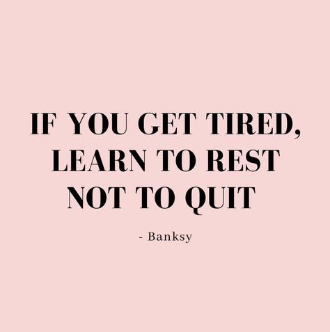 If you get tired, learn to rest not quit.