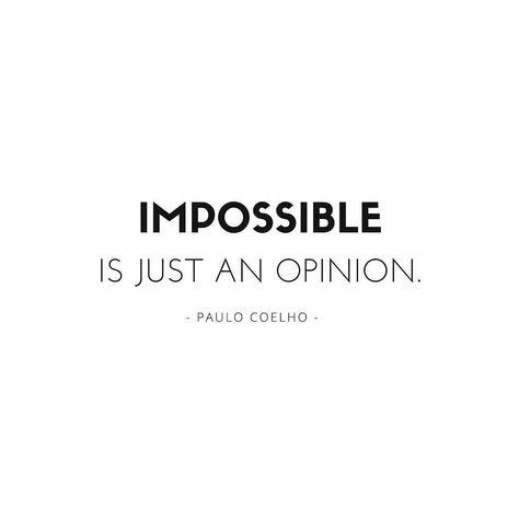 Impossible is just an opinion.