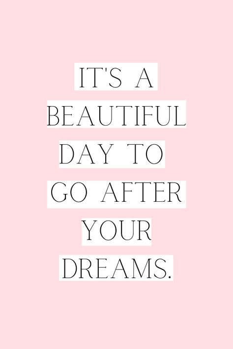 It's a beautiful day to go after your dreams.
