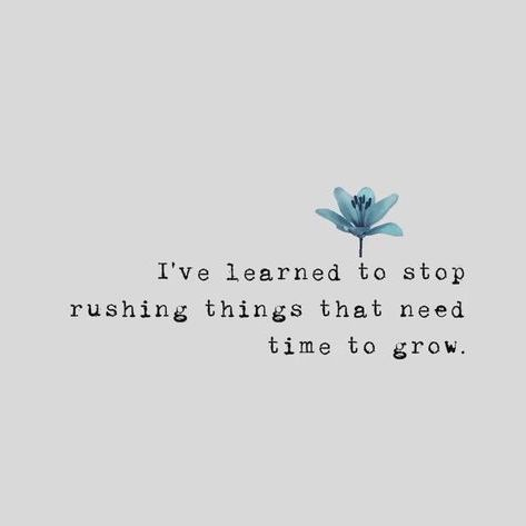 I've learned to stop rushing things that need time to grow.