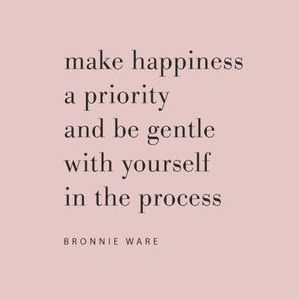 Make happiness a priority and be gentle with yourself in the process.