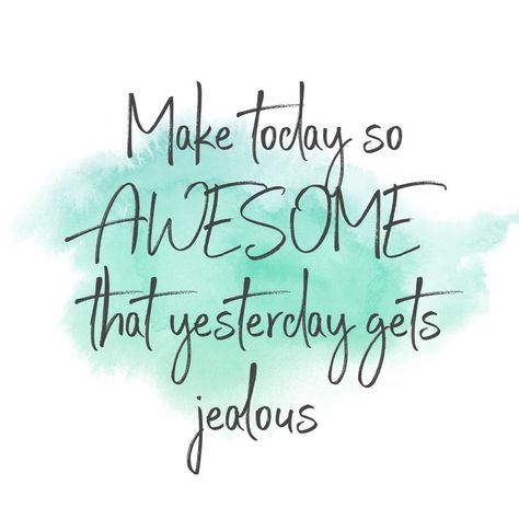 Make today awesome that yesterday gets jealous.