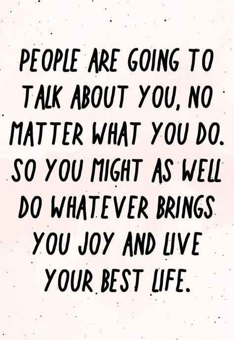 People are going to talk about you, no matter what you do. So you might as well do whatever brings you joy and live your best life.