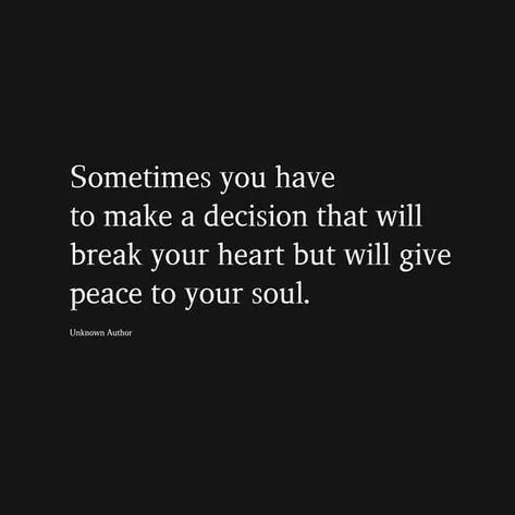 Sometimes you have to make a decision that will break your heart but will give peace to your soul.