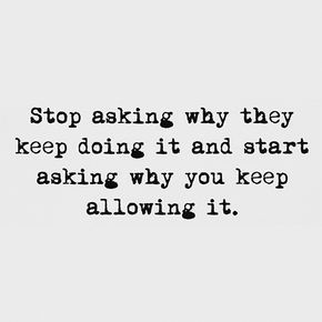Stop asking why they keep doing it and start asking why you keep allowing it.