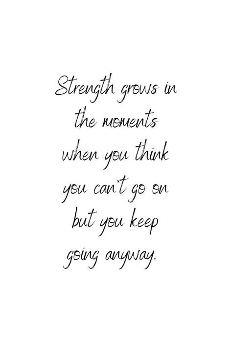 Strength grows in the moments when you think you can't go on but you keep going anyway.