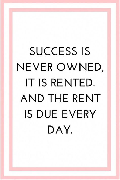 Success is never owned, it is rented. And the rent is due every day.