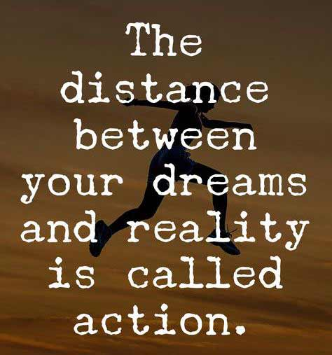 The distance between your dreams and reality is called action.