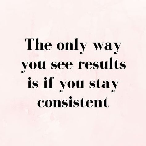 The only way you see results is if you stay consistent.