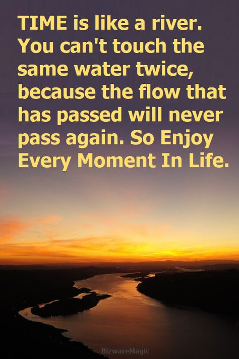 Time is like a river. You can't touch the same water twice, because the flow that has passed will never pass again. So enjoy every moment in life.