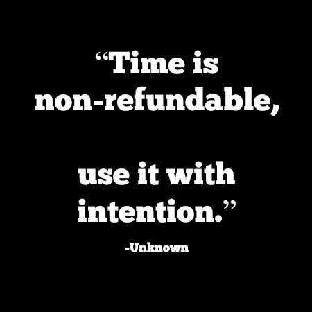 Time is un-refundable. Use it with intention.
