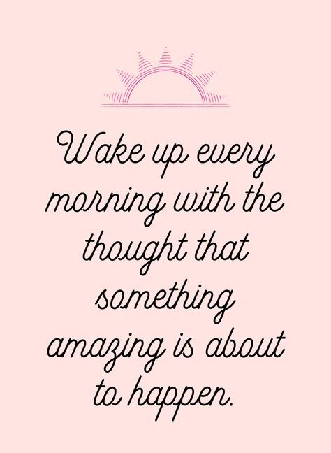 Wake up every morning with the thought that something amazing is about to happen.