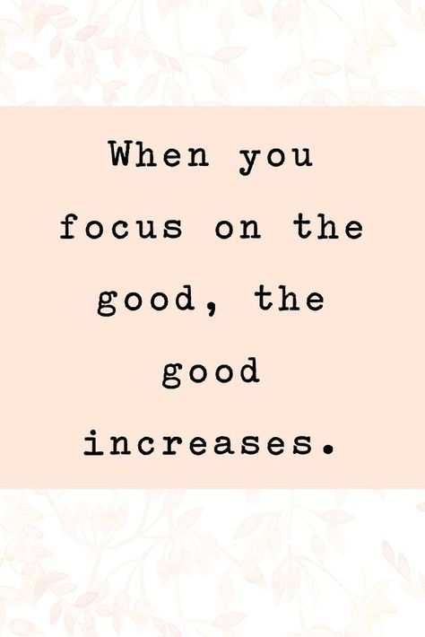 When you focus on the good, the good increases.