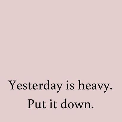 Yesterday is heavy. Put it down.