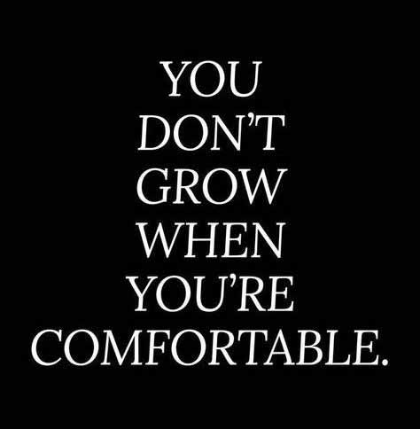 You don't grow when you're comfortable.