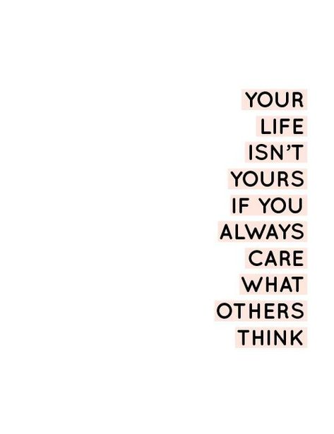 Your life isn't yours if you always care what others think.
